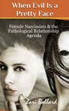 When Evil Is a Pretty Face: Narcissistic Females & The Pathological Relationship Agenda ebook by Zari Ballard
