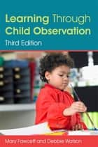 Learning Through Child Observation, Third Edition ebook by Mary Fawcett,Debbie Watson