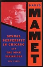 Sexual Perversity in Chicago and the Duck Variations - Two Plays ebook by David Mamet