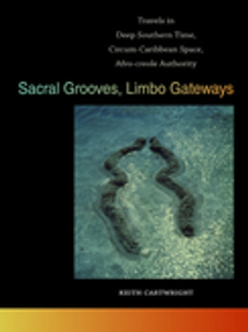 Sacral Grooves, Limbo Gateways - Travels in Deep Southern Time, Circum-Caribbean Space, Afro-creole Authority ebook by Keith Cartwright,Jon Smith,Riché Richardson