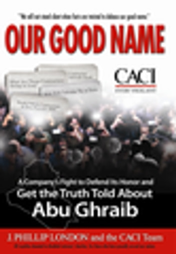 Our Good Name - A Company's Fight to Defend Its Honor and Get the Truth Told About Abu Ghraib ebook by J. Phillip London,CACITeam