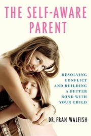 The Self-Aware Parent - Resolving Conflict and Building a Better Bond with Your Child ebook by Fran Walfish