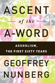 Ascent of the A-Word - Assholism, the First Sixty Years ebook by Geoffrey Nunberg