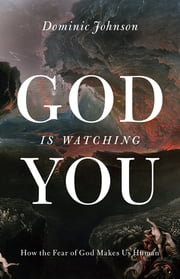 God Is Watching You - How the Fear of God Makes Us Human ebook by Dominic Johnson