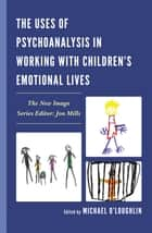 The Uses of Psychoanalysis in Working with Children's Emotional Lives ebook by Michael O'Loughlin, Devra B. Adelstein, Ann Alaoglu,...