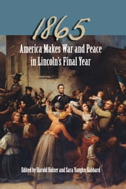 1865 - America Makes War and Peace in Lincoln's Final Year ebook by Harold Holzer,Sara Vaughn Gabbard,Michael B. Ballard,Richard Wightman Fox,John F. Marszalek,Edna Greene Medford,Edward Steers,Richard Striner,Michael Vorenberg,Ronald C. White,Frank J. Williams