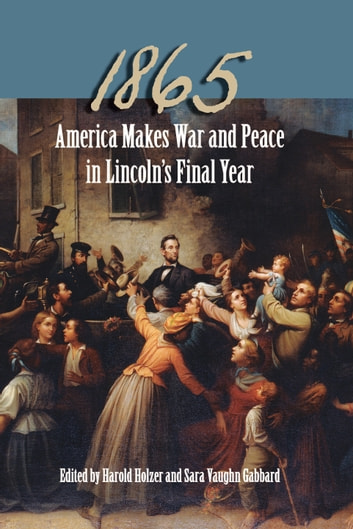 1865 - America Makes War and Peace in Lincoln's Final Year ebook by Michael B. Ballard,Richard Wightman Fox,John F. Marszalek,Edna Greene Medford,Edward Steers,Richard Striner,Michael Vorenberg,Ronald C. White,Frank J. Williams
