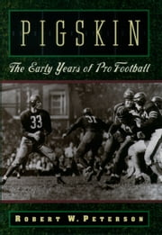 Pigskin: The Early Years of Pro Football ebook by Robert W. Peterson