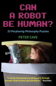 Can A Robot be Human? - 33 Perplexing Philosophy Puzzles ebook by Peter Cave