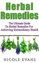 Herbal Remedies: The Ultimate Guide To Herbal Remedies For Achieving Extraordinary Health ebook by Nicole Evans