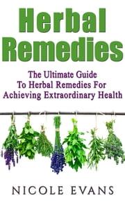 Herbal Remedies: Herbal Remedies Guide For Achieving Ultimate Health ebook by Nicole Evans