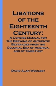 Libations of the Eighteenth Century: A Concise Manual for the Brewing of Authentic Beverages from the Colonial Era of America, and of Times Past ebook by Woolsey, David A.