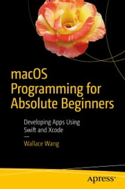 macOS Programming for Absolute Beginners - Developing Apps Using Swift and Xcode ebook by Wallace Wang