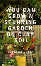 Gardening on Clay ebook by Douglas Green