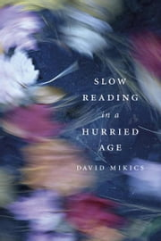 Slow Reading in a Hurried Age ebook by David Mikics