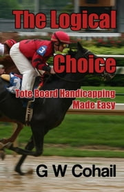 The Logical Choice: Tote Board Handicapping Made Easy ebook by Gerald Cohail