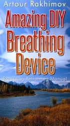 Amazing DIY Breathing Device ebook by Artour Rakhimov