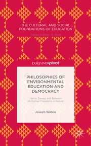 Philosophies of Environmental Education and Democracy - Harris, Dewey, and Bateson on Human Freedoms in Nature ebook by Joseph Watras