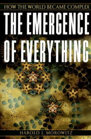The Emergence of Everything - How the World Became Complex ebook by Harold J. Morowitz