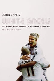 White Angels - Beckham, the Real Madrid, and the New Football ebook by John Carlin