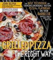 Grilled Pizza the Right Way - The Best Technique for Cooking Incredible Tasting Pizza & Flatbread on Your Barbecue Perfectly Chewy & Crispy Every Time ebook by John Delpha,Ken Oringer