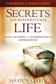 Secrets of the Supernatural Life: Your Gateway to Supernatural Experiences ebook by Shawn Gabie