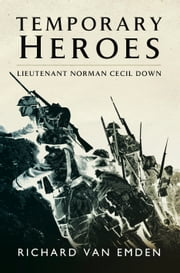Temporary Heroes - Lieutenant Norman Cecil Down ebook by Richard Van Emden