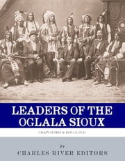 Leaders of the Oglala Sioux: The Lives and Legacies of Crazy Horse and Red Cloud ebook by Charles River Editors