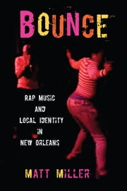 Bounce - Rap Music and Local Identity in New Orleans ebook by Matt Miller