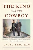 The King and the Cowboy - Theodore Roosevelt and Edward the Seventh, Secret Partners ebook by David Fromkin