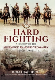 Hard Fighting - A History of the Sherwood Rangers Yeomanry 1900-1946 ebook by Jonathan Hunt