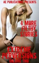 Extreme Perversions: Volume Three - 4 More Tales Of Extreme Sex ebook by AE Publications