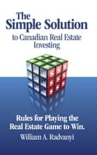 The Simple Solution to Canadian Real Estate Investing: Rules for Playing the Real Estate Game to Win eBook by William A. Radvanyi