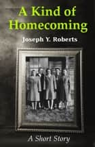 A Kind of Homecoming ebook by Joseph Y. Roberts