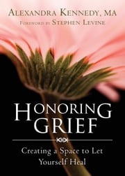 Honoring Grief - Creating a Space to Let Yourself Heal ebook by Alexandra Kennedy, MA, LMFT,Stephen Levine