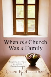 When the Church Was a Family - Recapturing Jesus' Vision for Authentic Christian Community ebook by Joseph H. Hellerman