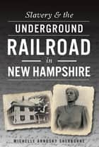 Slavery & the Underground Railroad in New Hampshire ebook by Michelle Arnosky Sherburne
