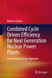 Combined Cycle Driven Efficiency for Next Generation Nuclear Power Plants - An Innovative Design Approach ebook by Bahman Zohuri