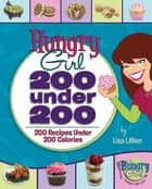 Hungry Girl: 200 Under 200 - 200 Recipes Under 200 Calories ebook by Lisa Lillien