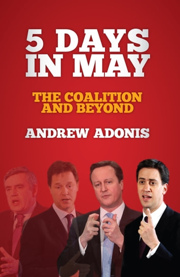 5 Days in May - The Coalition and Beyond ebook by Andrew Adonis