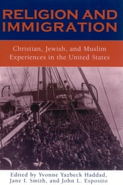 Religion and Immigration - Christian, Jewish, and Muslim Experiences in the United States ebook by Haddad,Esposito,Jane  L. Smith