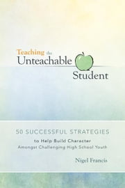 Teaching the Unteachable Student - 50 Successful Strategies to Help Build Character Amongst Challenging High School Youth ebook by Nigel Francis