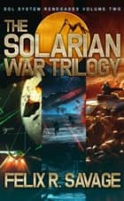 The Solarian War Trilogy (Sol System Renegades Books 4-6) - Three Full-Length Science Fiction Adventure Thrillers ebook by Felix R. Savage