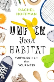 Unf*ck Your Habitat - You're Better Than Your Mess ebook by Rachel Hoffman
