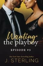 Wanting the Playboy - Episode #3 ebook by J. Sterling