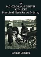 An Old Coachman's Chatter with some Practical Remarks on Driving ebook by Edward Corbett