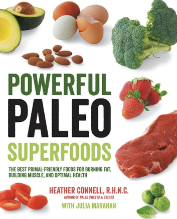 Powerful Paleo Superfoods - The Best Primal-Friendly Foods for Burning Fat, Building Muscle and Optimal Health ebook by Heather Connell,Julia Maranan