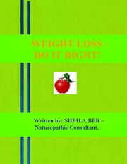 WEIGHT LOSS - DO IT RIGHT! Author: SHEILA BER - Naturopathic Consultant. ebook by SHEILA BER