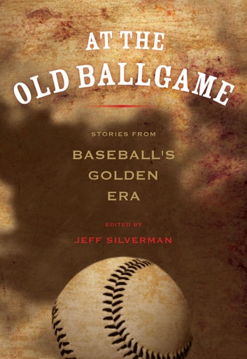 At the Old Ballgame - Stories from Baseball's Golden Era ebook by Jeff Silverman