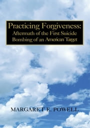 Practicing Forgiveness: Aftermath of the First Suicide Bombing of an American Target ebook by Margaret E. Powell